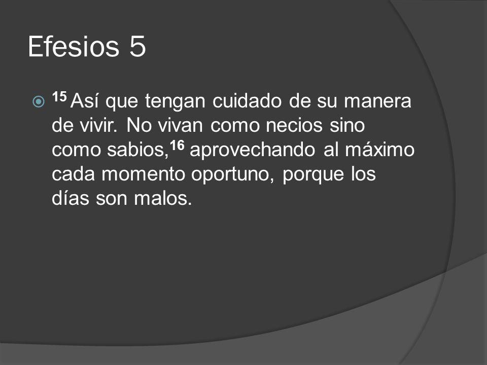 Efesios 5 15 Así que tengan cuidado de su manera de vivir. No vivan como necios sino como sabios, 16 aprovechando al máximo cada momento oportuno, por