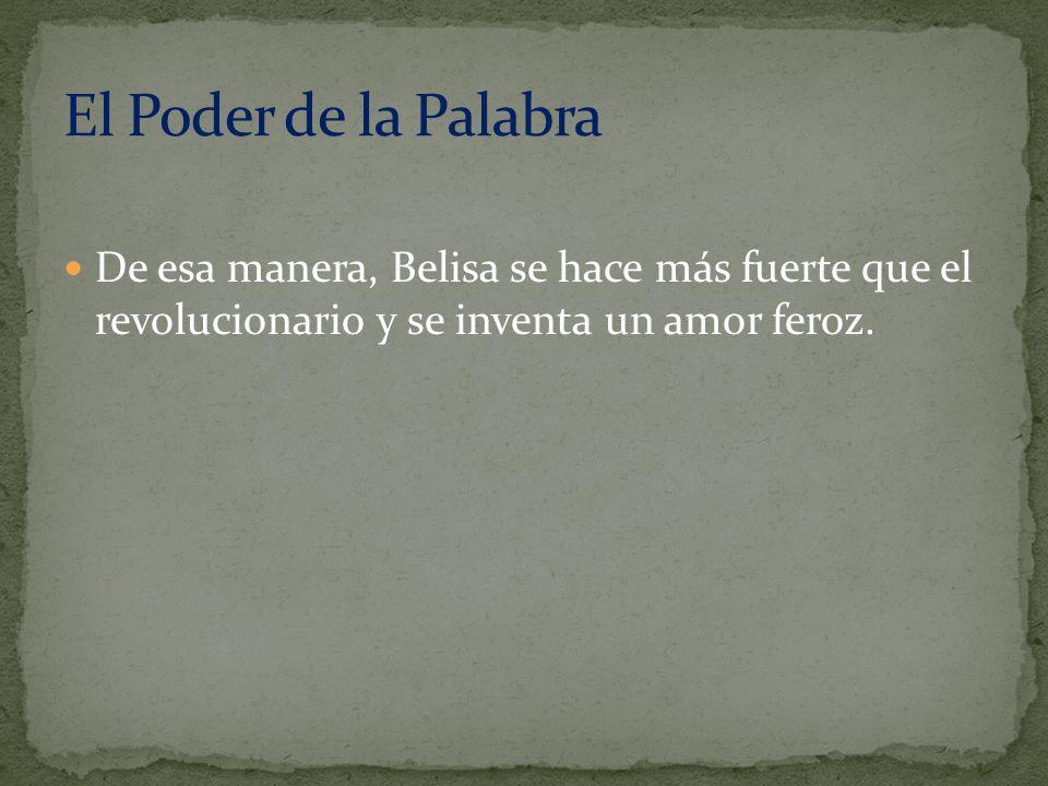 De esa manera, Belisa se hace más fuerte que el revolucionario y se inventa un amor feroz.