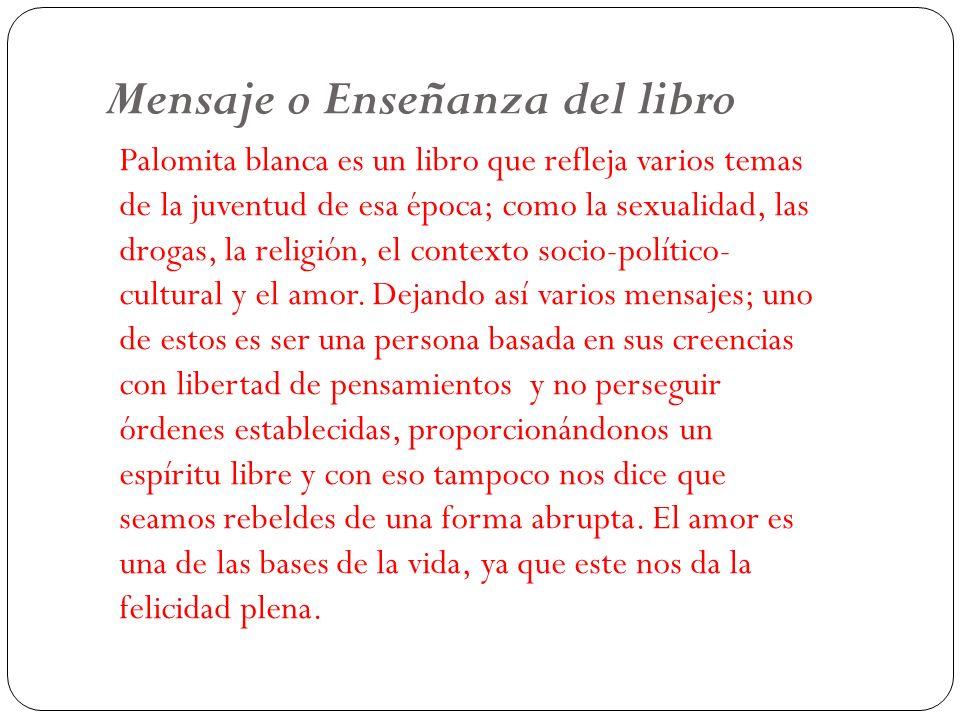 Mensaje o Enseñanza del libro Palomita blanca es un libro que refleja varios temas de la juventud de esa época; como la sexualidad, las drogas, la rel