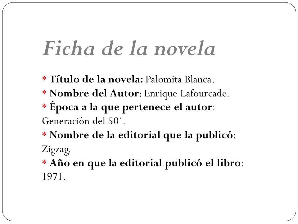 Ficha de la novela * Título de la novela: Palomita Blanca. * Nombre del Autor: Enrique Lafourcade. * Época a la que pertenece el autor: Generación del