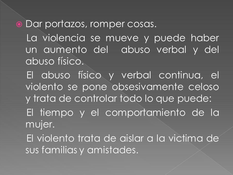 Dar portazos, romper cosas. La violencia se mueve y puede haber un aumento del abuso verbal y del abuso físico. El abuso físico y verbal continua, el