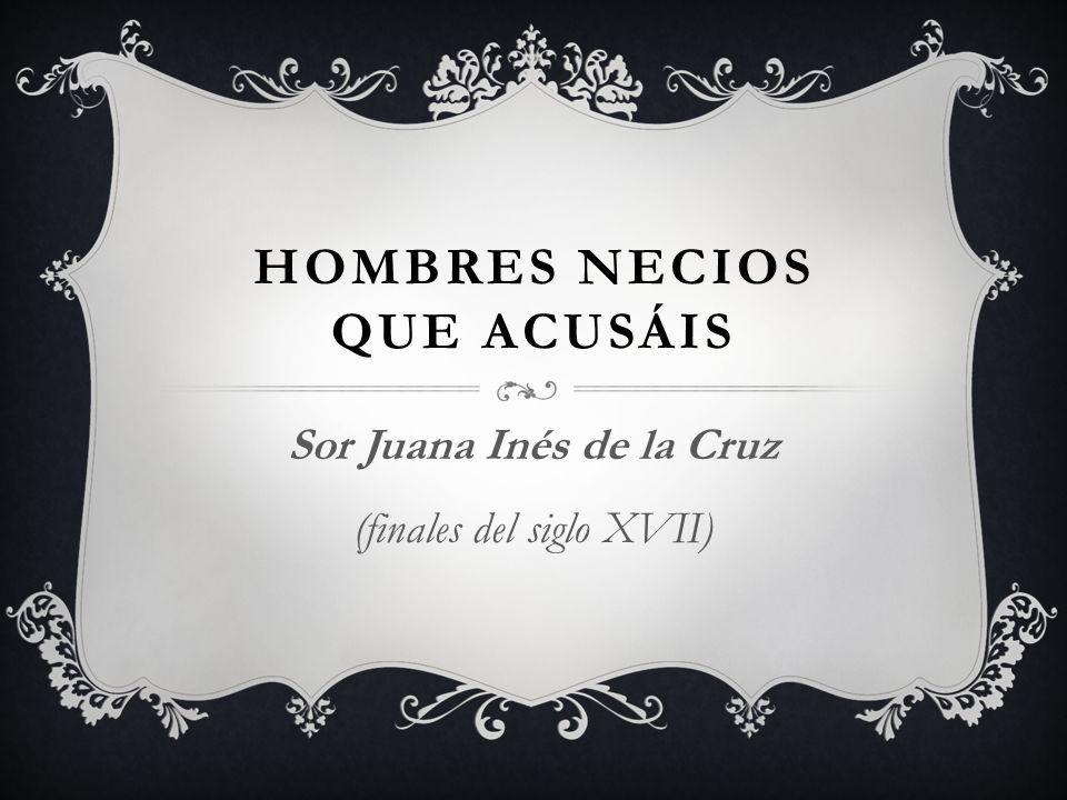 HOMBRES NECIOS QUE ACUSÁIS Sor Juana Inés de la Cruz (finales del siglo XVII)