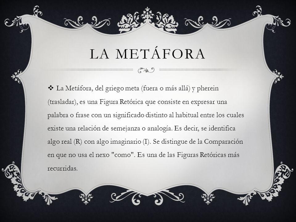 LA METÁFORA La Metáfora, del griego meta (fuera o más allá) y pherein (trasladar), es una Figura Retórica que consiste en expresar una palabra o frase