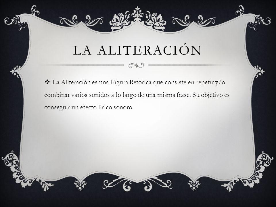 LA ALITERACIÓN La Aliteración es una Figura Retórica que consiste en repetir y/o combinar varios sonidos a lo largo de una misma frase. Su objetivo es