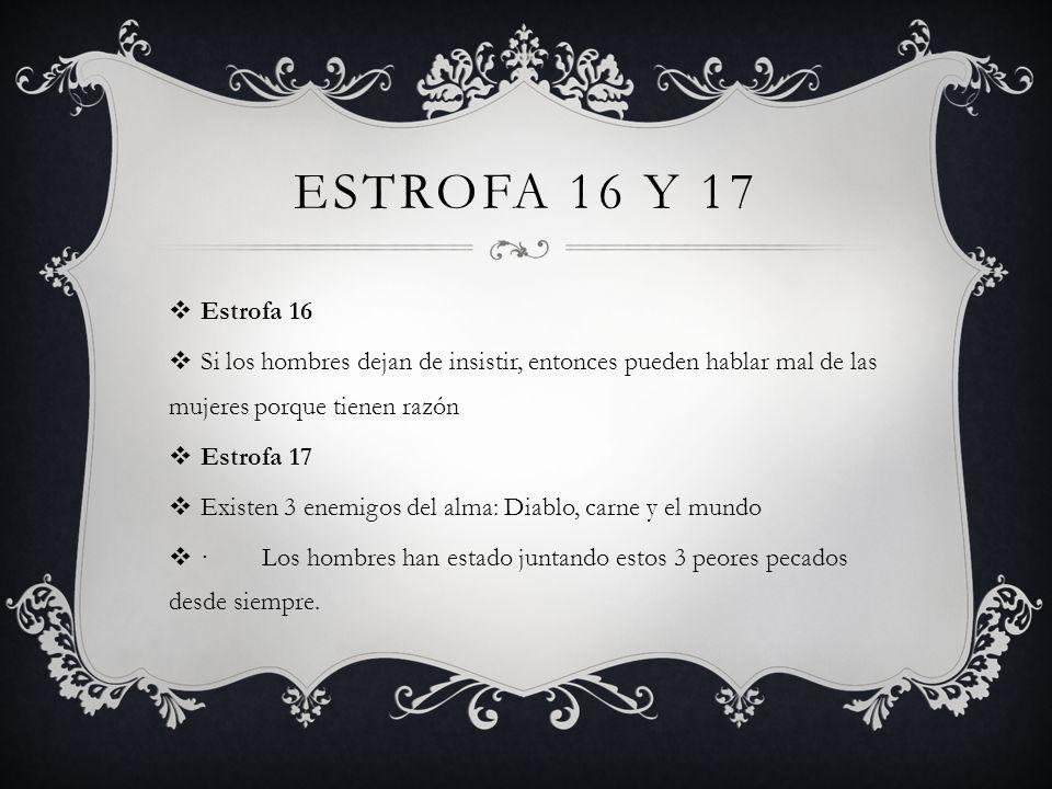 ESTROFA 16 Y 17 Estrofa 16 Si los hombres dejan de insistir, entonces pueden hablar mal de las mujeres porque tienen razón Estrofa 17 Existen 3 enemig