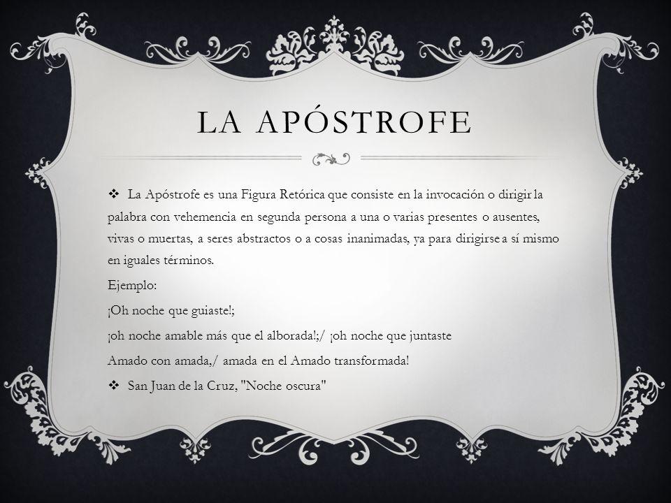 LA APÓSTROFE La Apóstrofe es una Figura Retórica que consiste en la invocación o dirigir la palabra con vehemencia en segunda persona a una o varias p