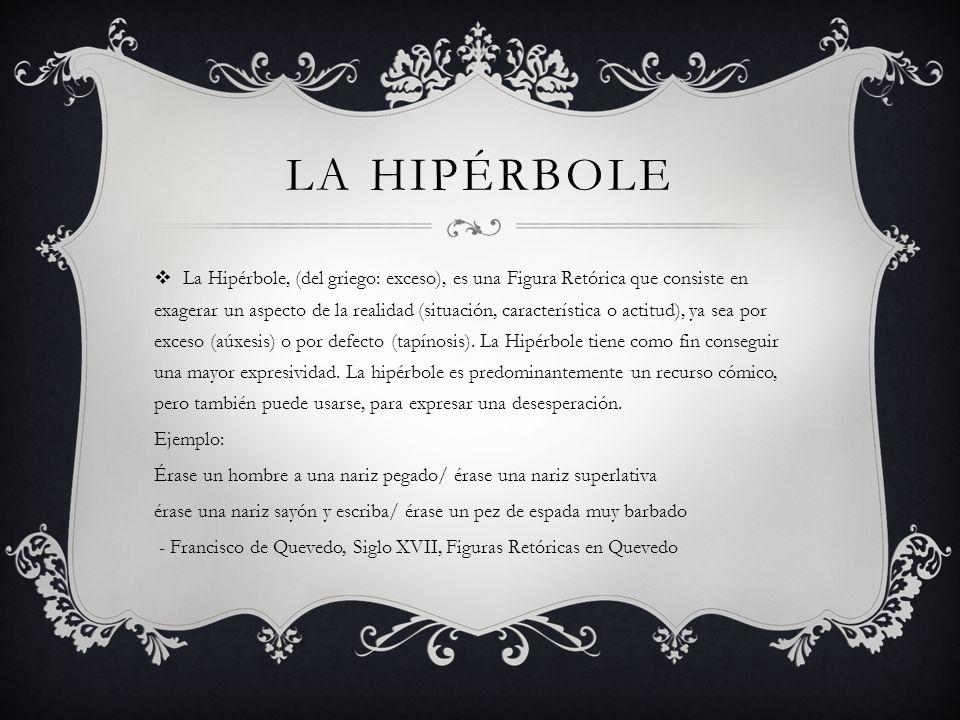 LA HIPÉRBOLE La Hipérbole, (del griego: exceso), es una Figura Retórica que consiste en exagerar un aspecto de la realidad (situación, característica