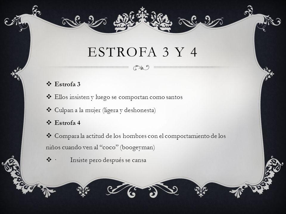 ESTROFA 3 Y 4 Estrofa 3 Ellos insisten y luego se comportan como santos Culpan a la mujer (ligera y deshonesta) Estrofa 4 Compara la actitud de los ho
