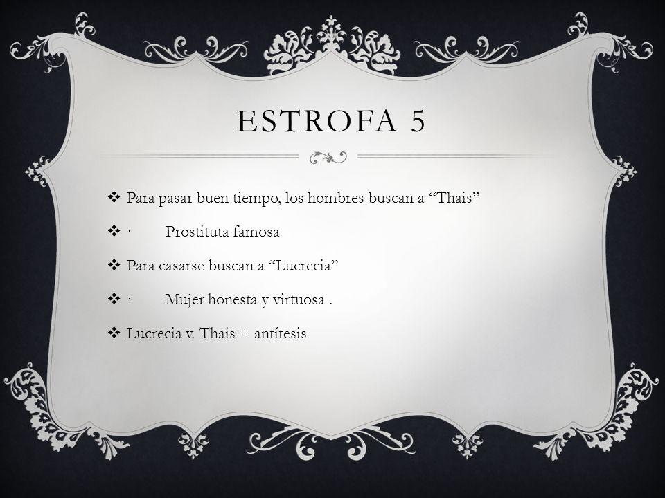 ESTROFA 5 Para pasar buen tiempo, los hombres buscan a Thais · Prostituta famosa Para casarse buscan a Lucrecia · Mujer honesta y virtuosa. Lucrecia v