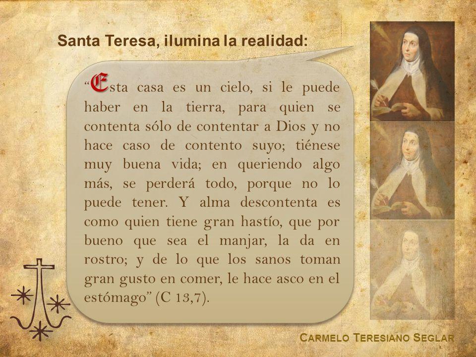 Santa Teresa, ilumina la realidad: C ARMELO T ERESIANO S EGLAR E E sta casa es un cielo, si le puede haber en la tierra, para quien se contenta sólo d