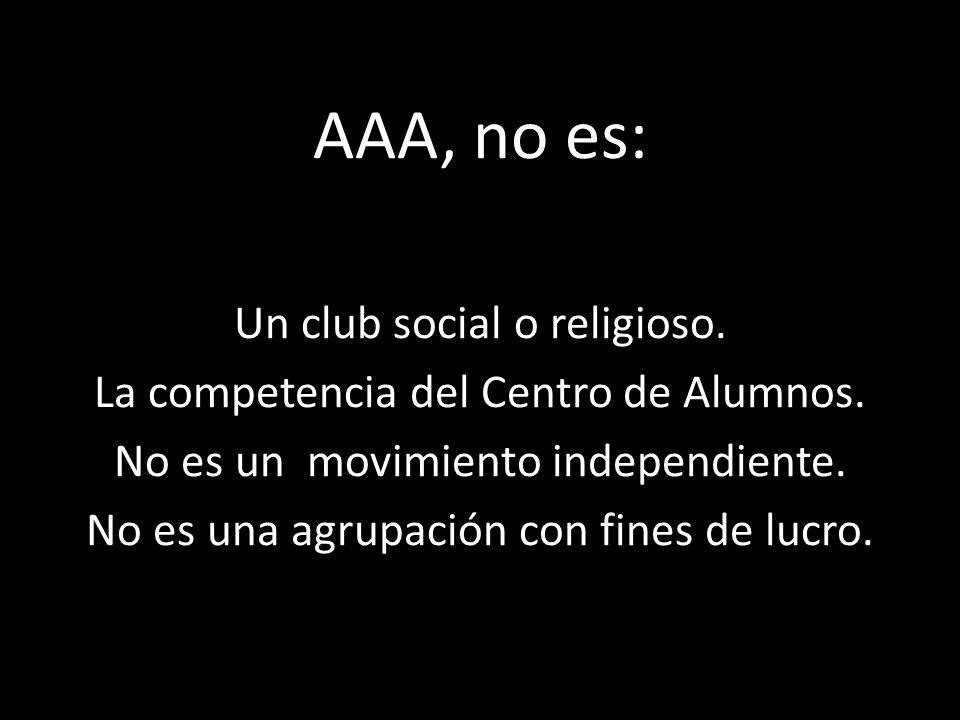 AAA, no es: Un club social o religioso. La competencia del Centro de Alumnos. No es un movimiento independiente. No es una agrupación con fines de luc