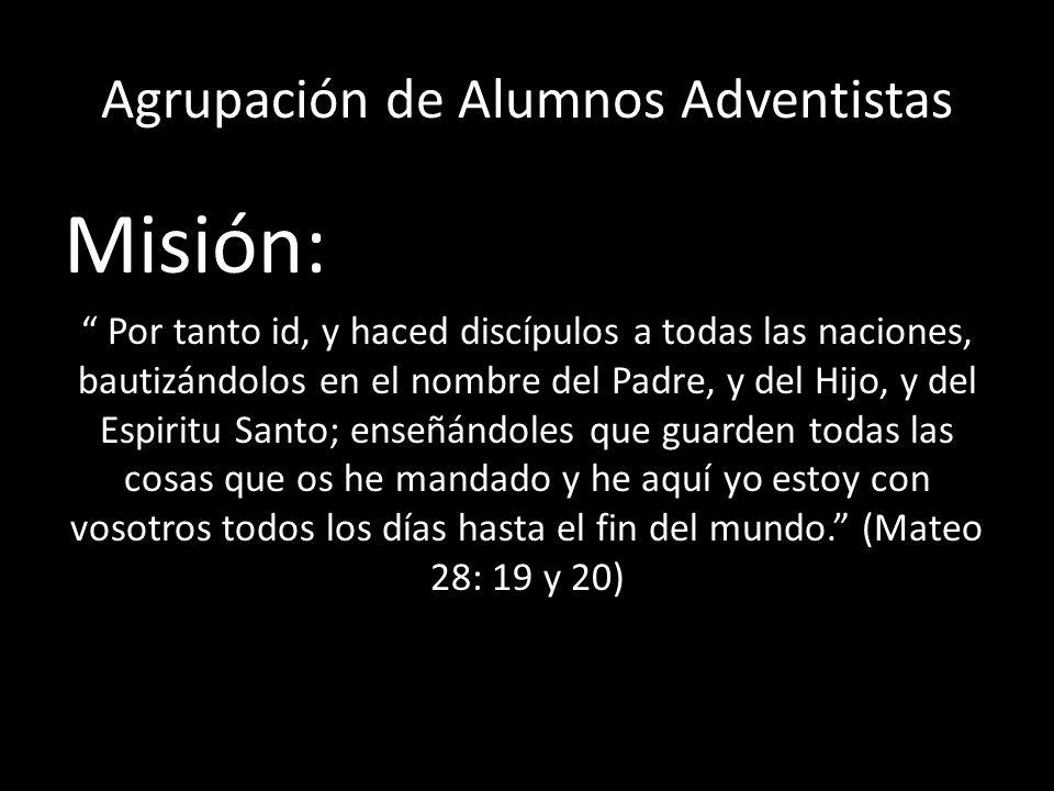 Agrupación de Alumnos Adventistas Misión: Por tanto id, y haced discípulos a todas las naciones, bautizándolos en el nombre del Padre, y del Hijo, y d
