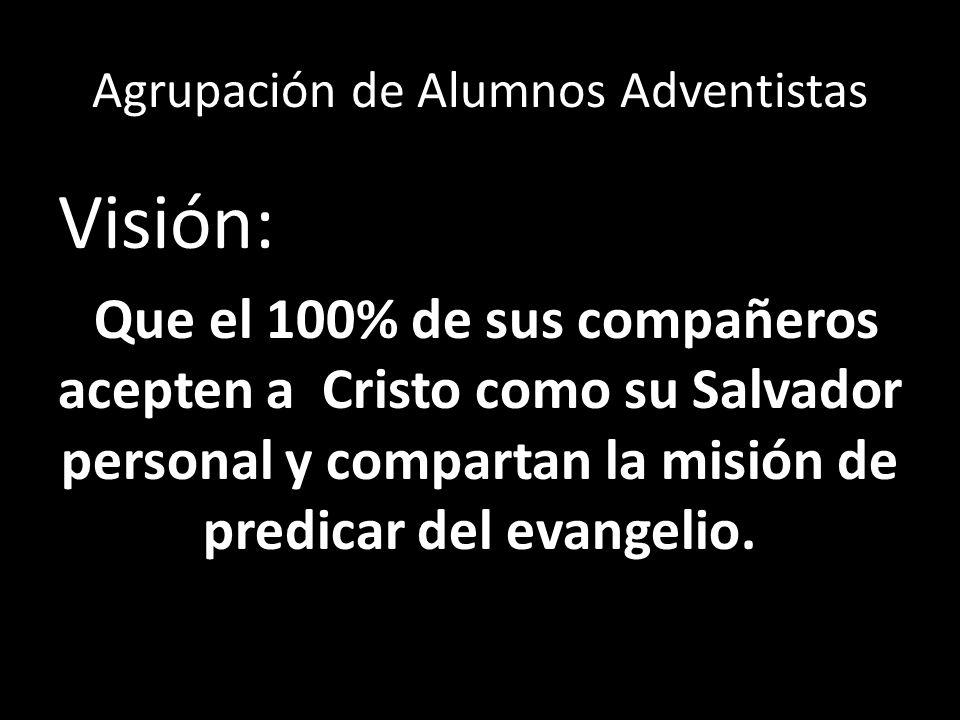 Agrupación de Alumnos Adventistas Visión: Que el 100% de sus compañeros acepten a Cristo como su Salvador personal y compartan la misión de predicar d