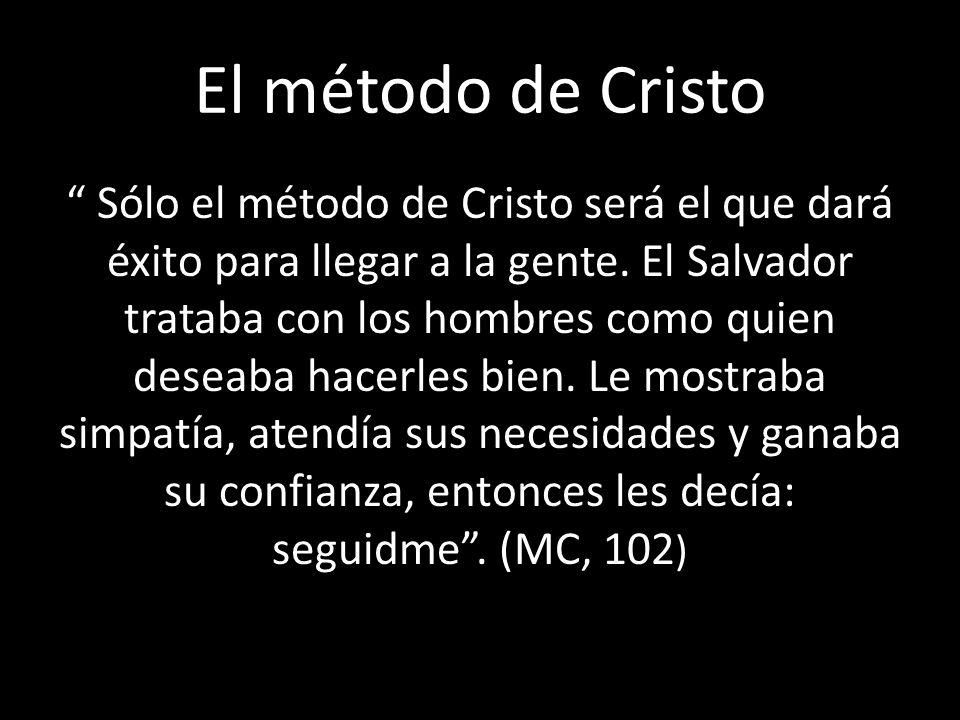 El método de Cristo Sólo el método de Cristo será el que dará éxito para llegar a la gente. El Salvador trataba con los hombres como quien deseaba hac