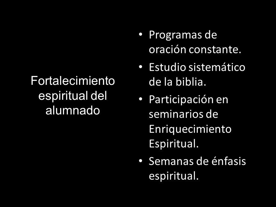 Fortalecimiento espiritual del alumnado Programas de oración constante. Estudio sistemático de la biblia. Participación en seminarios de Enriquecimien