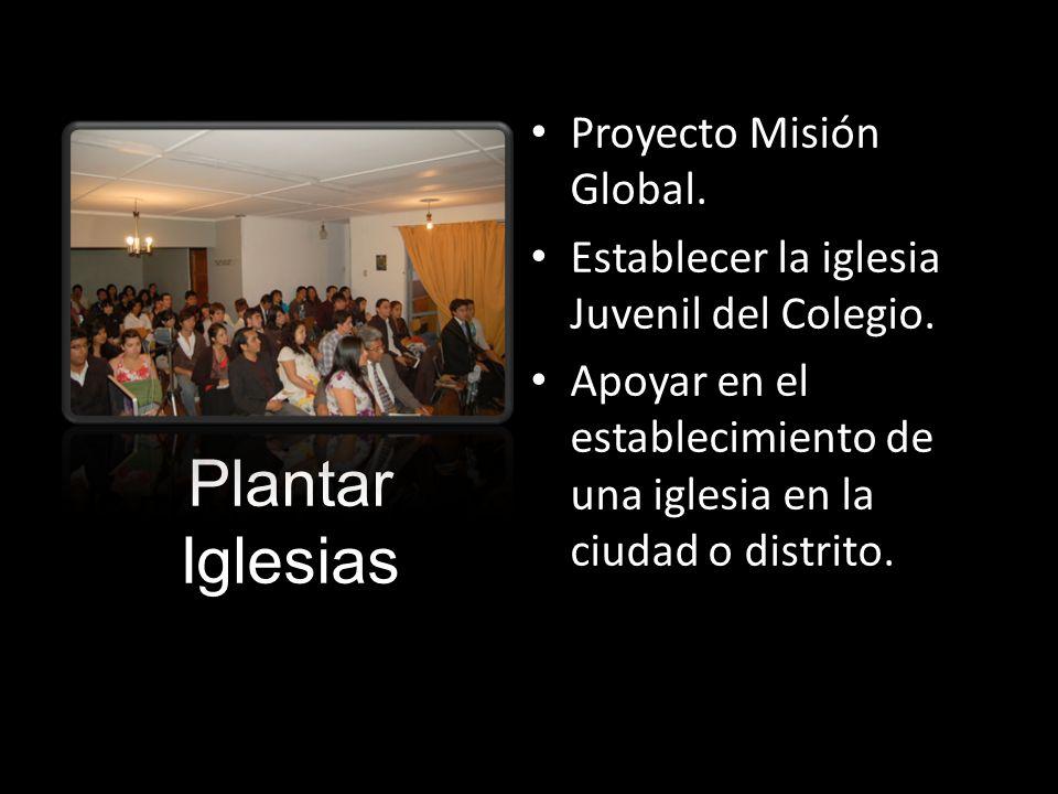 Plantar Iglesias Proyecto Misión Global. Establecer la iglesia Juvenil del Colegio. Apoyar en el establecimiento de una iglesia en la ciudad o distrit