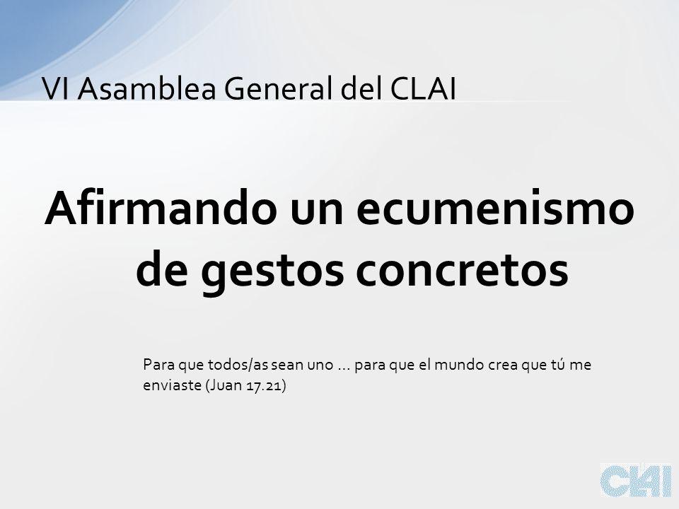 Afirmando un ecumenismo de gestos concretos VI Asamblea General del CLAI Para que todos/as sean uno … para que el mundo crea que tú me enviaste (Juan 17.21)
