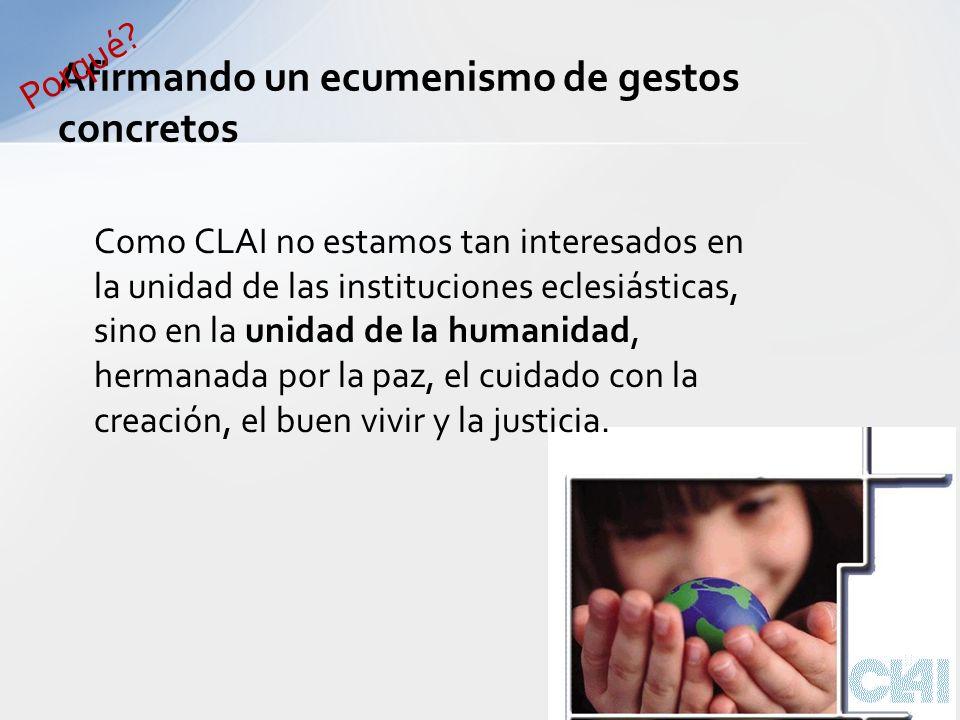 Como CLAI no estamos tan interesados en la unidad de las instituciones eclesiásticas, sino en la unidad de la humanidad, hermanada por la paz, el cuidado con la creación, el buen vivir y la justicia.
