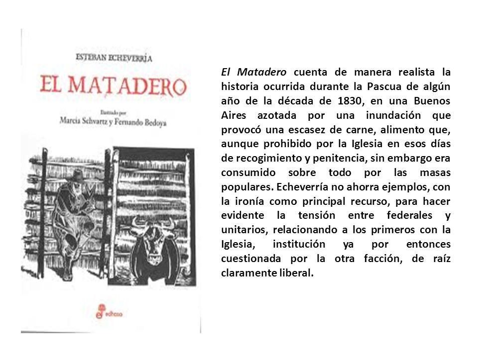 El Matadero cuenta de manera realista la historia ocurrida durante la Pascua de algún año de la década de 1830, en una Buenos Aires azotada por una in