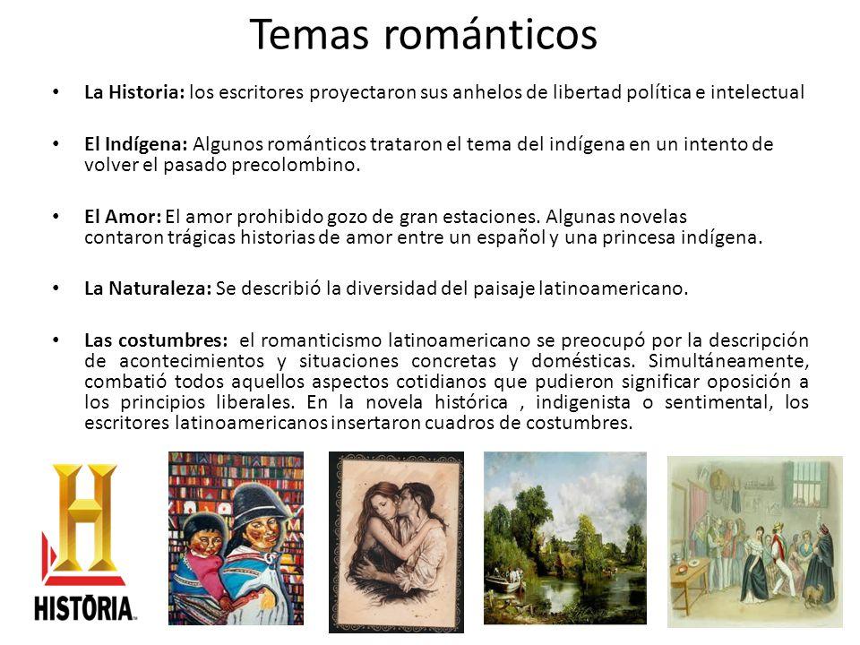 Temas románticos La Historia: los escritores proyectaron sus anhelos de libertad política e intelectual El Indígena: Algunos románticos trataron el te