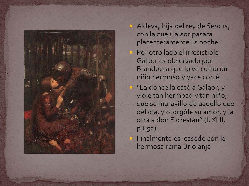 Aldeva, hija del rey de Serolís, con la que Galaor pasará placenteramente la noche. Por otro lado el irresistible Galaor es observado por Brandueta qu