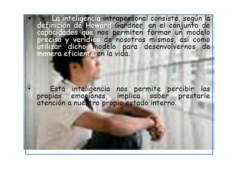 La inteligencia intrapersonal consiste, según la definición de Howard Gardner, en el conjunto de capacidades que nos permiten formar un modelo preciso