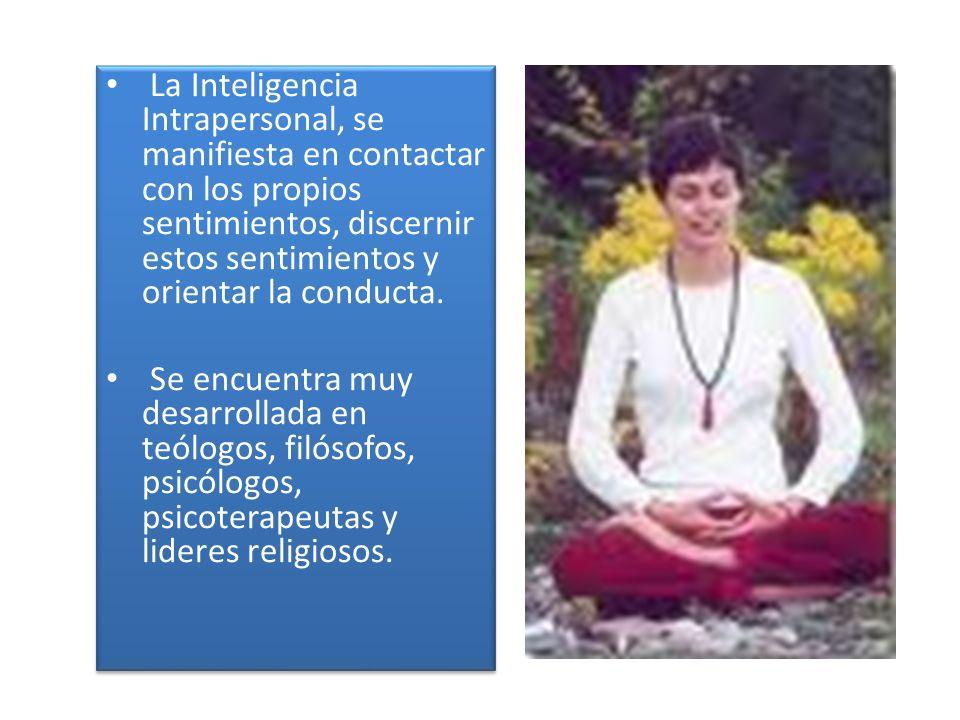 La Inteligencia Intrapersonal, se manifiesta en contactar con los propios sentimientos, discernir estos sentimientos y orientar la conducta. Se encuen