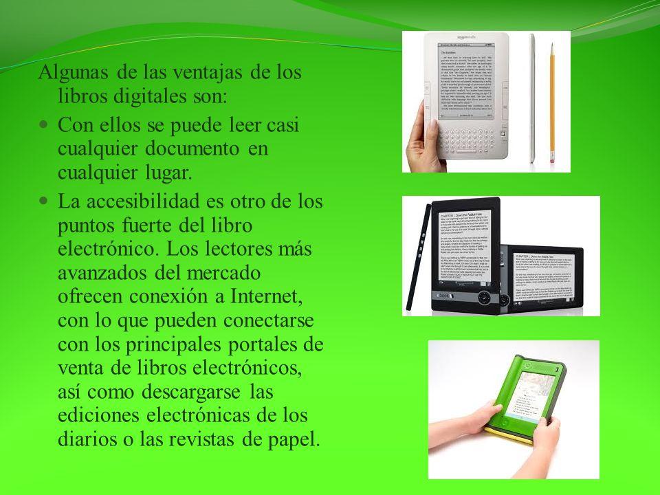Algunas de las ventajas de los libros digitales son: Con ellos se puede leer casi cualquier documento en cualquier lugar. La accesibilidad es otro de