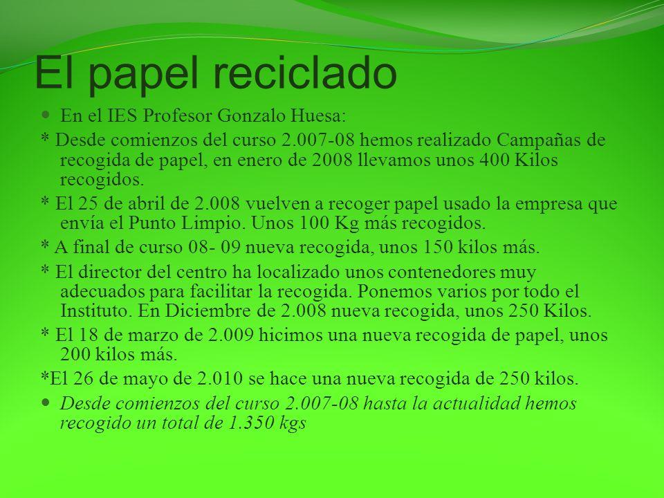 El papel reciclado En el IES Profesor Gonzalo Huesa: * Desde comienzos del curso 2.007-08 hemos realizado Campañas de recogida de papel, en enero de 2
