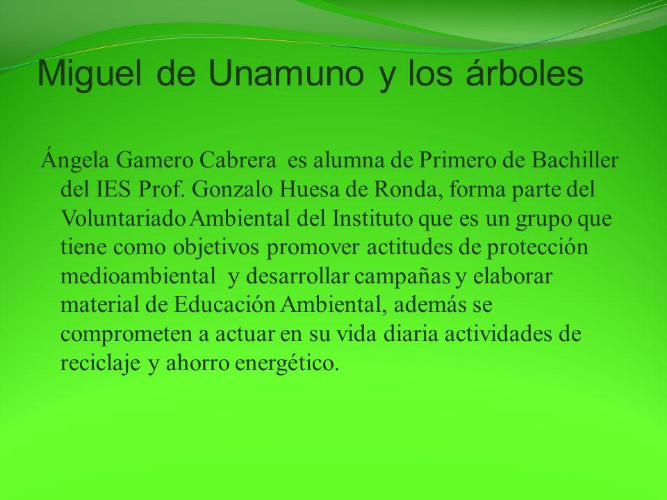 Miguel de Unamuno y los árboles Ángela Gamero Cabrera es alumna de Primero de Bachiller del IES Prof. Gonzalo Huesa de Ronda, forma parte del Voluntar