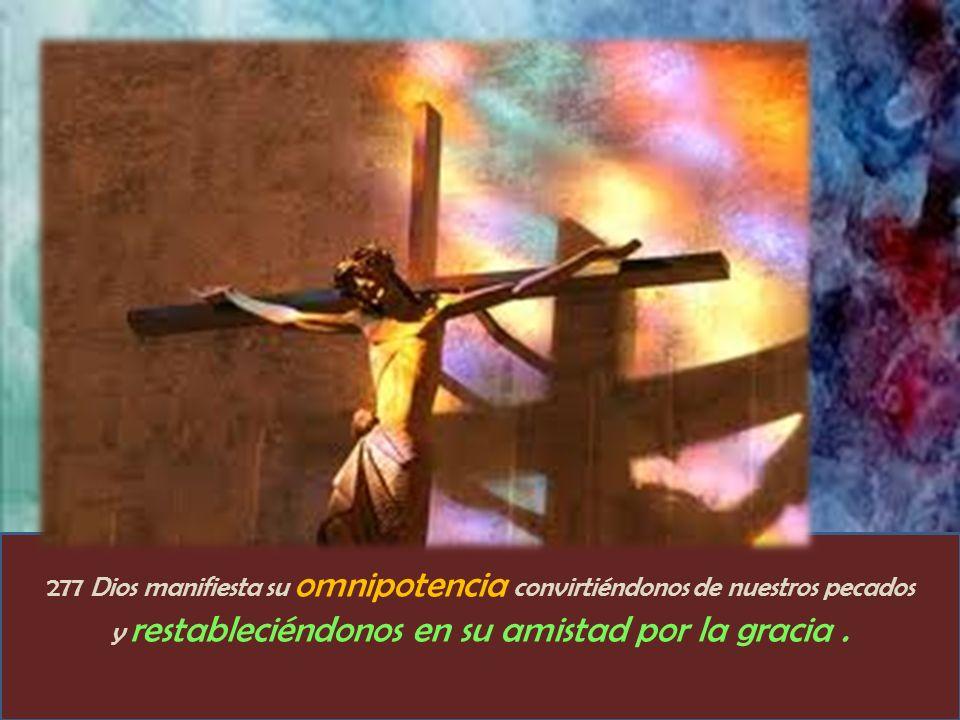 277 Dios manifiesta su omnipotencia convirtiéndonos de nuestros pecados y restableciéndonos en su amistad por la gracia.