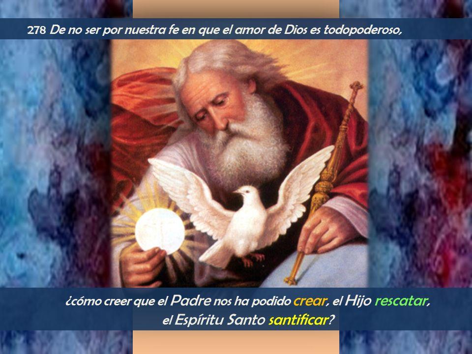 ¿cómo creer que el Padre nos ha podido crear, el Hijo rescatar, el Espíritu Santo santificar ? 278 De no ser por nuestra fe en que el amor de Dios es