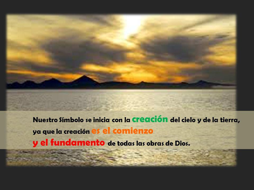 Nuestro Símbolo se inicia con la creación del cielo y de la tierra, ya que la creación es el comienzo y el fundamento de todas las obras de Dios.