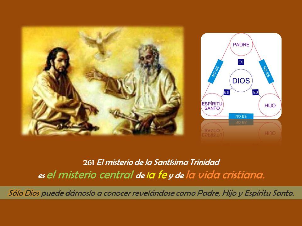 261 El misterio de la Santísima Trinidad es el misterio central de l a fe y de la vida cristiana.
