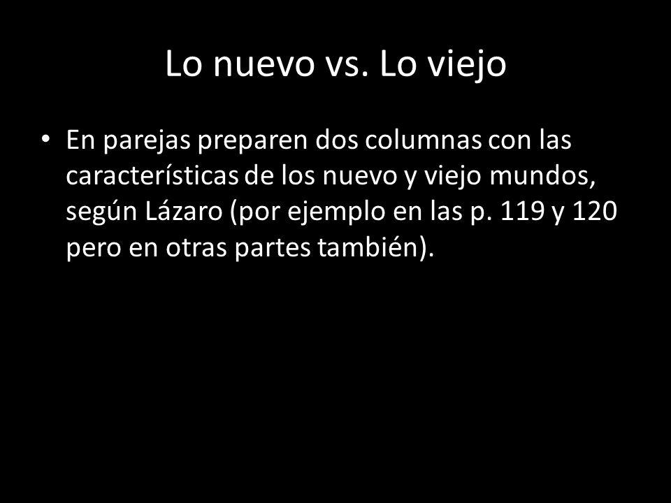 Lo nuevo vs. Lo viejo En parejas preparen dos columnas con las características de los nuevo y viejo mundos, según Lázaro (por ejemplo en las p. 119 y
