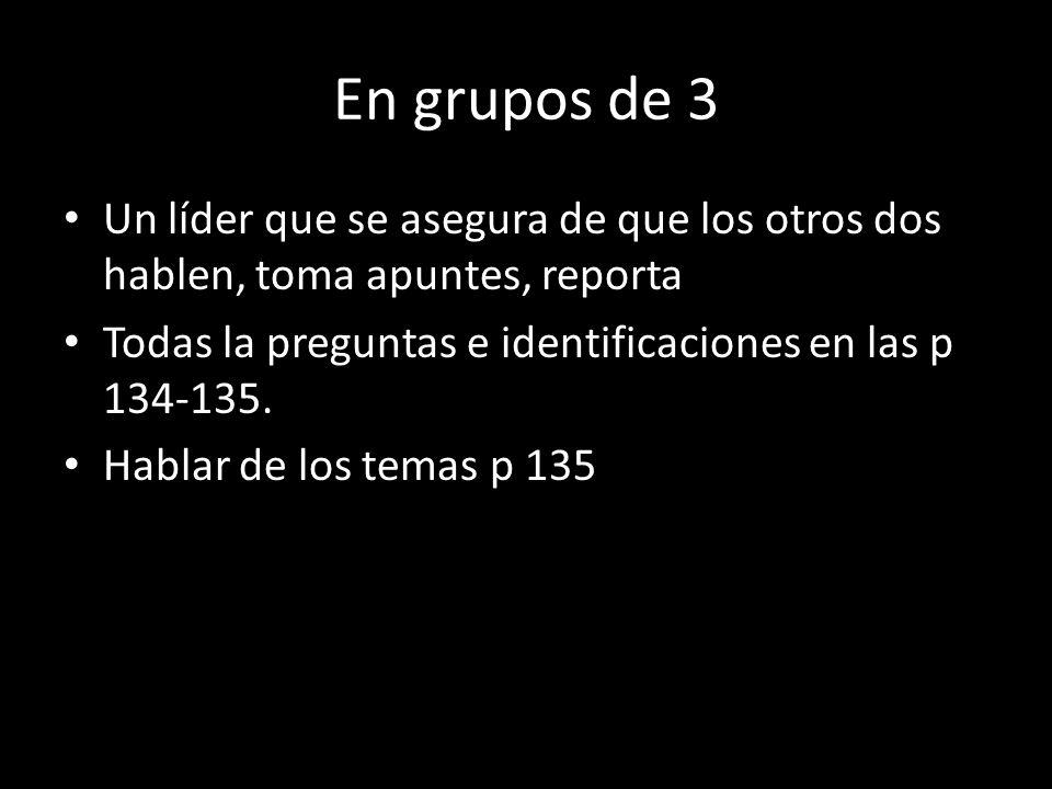 En grupos de 3 Un líder que se asegura de que los otros dos hablen, toma apuntes, reporta Todas la preguntas e identificaciones en las p 134-135. Habl