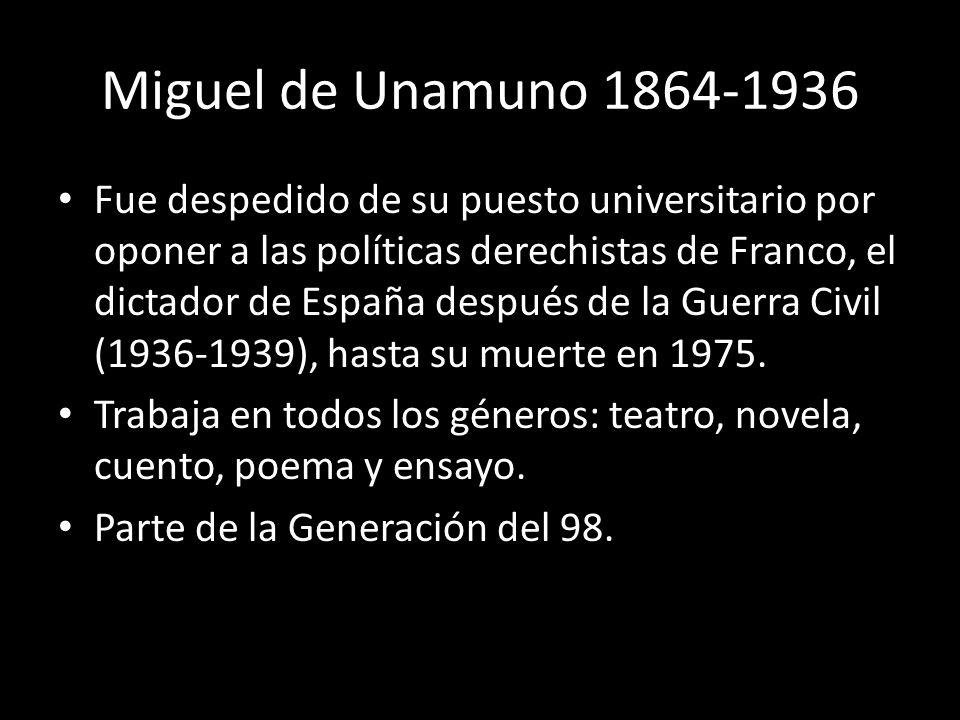 Miguel de Unamuno 1864-1936 Fue despedido de su puesto universitario por oponer a las políticas derechistas de Franco, el dictador de España después d