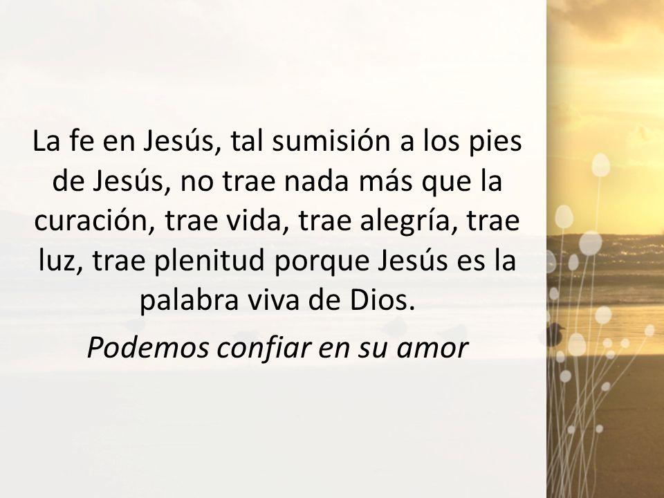 La fe en Jesús, tal sumisión a los pies de Jesús, no trae nada más que la curación, trae vida, trae alegría, trae luz, trae plenitud porque Jesús es l