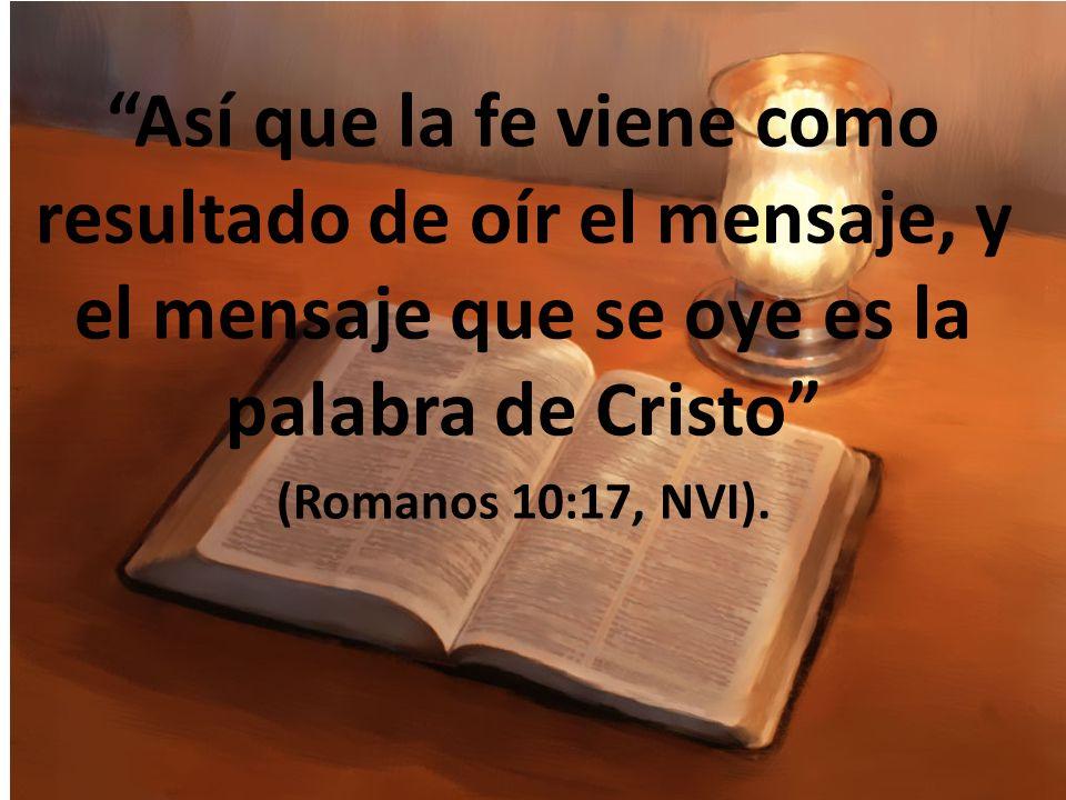 Así que la fe viene como resultado de oír el mensaje, y el mensaje que se oye es la palabra de Cristo (Romanos 10:17, NVI).