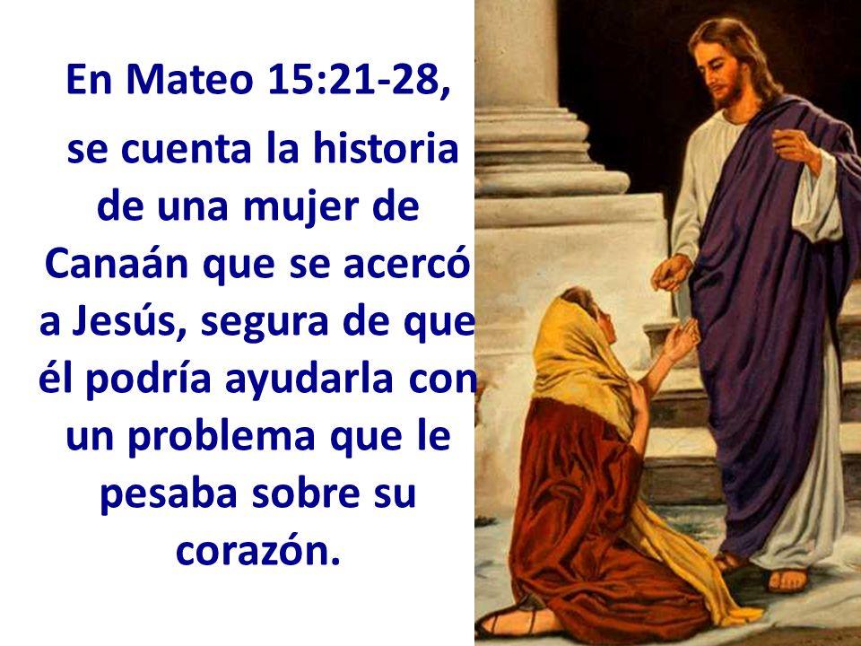 En Mateo 15:21-28, se cuenta la historia de una mujer de Canaán que se acercó a Jesús, segura de que él podría ayudarla con un problema que le pesaba