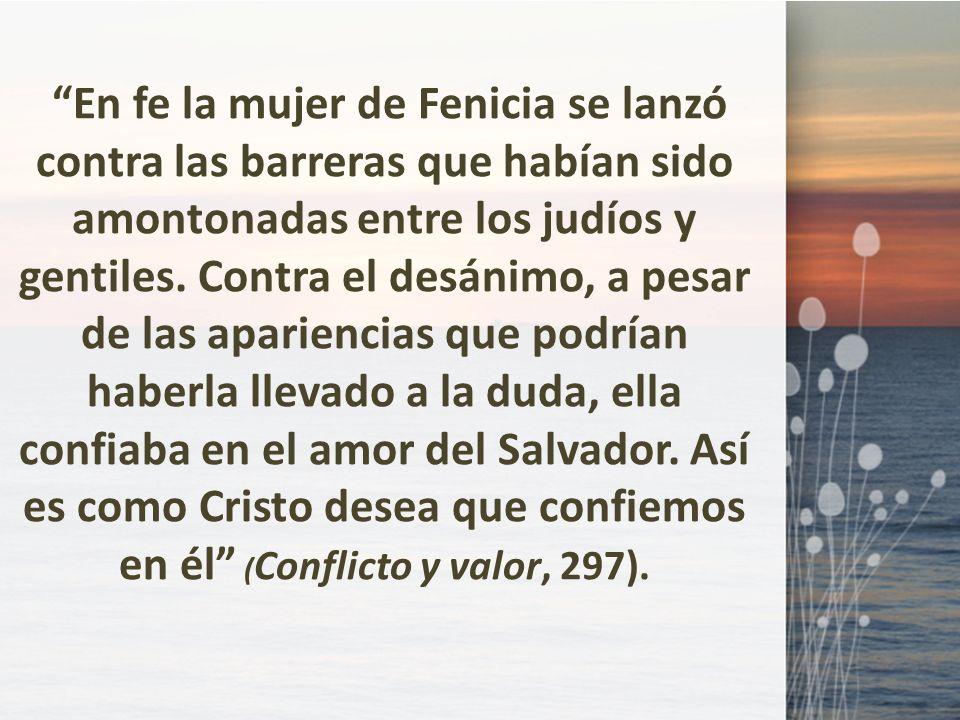 En fe la mujer de Fenicia se lanzó contra las barreras que habían sido amontonadas entre los judíos y gentiles. Contra el desánimo, a pesar de las apa