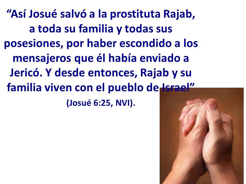Así Josué salvó a la prostituta Rajab, a toda su familia y todas sus posesiones, por haber escondido a los mensajeros que él había enviado a Jericó. Y