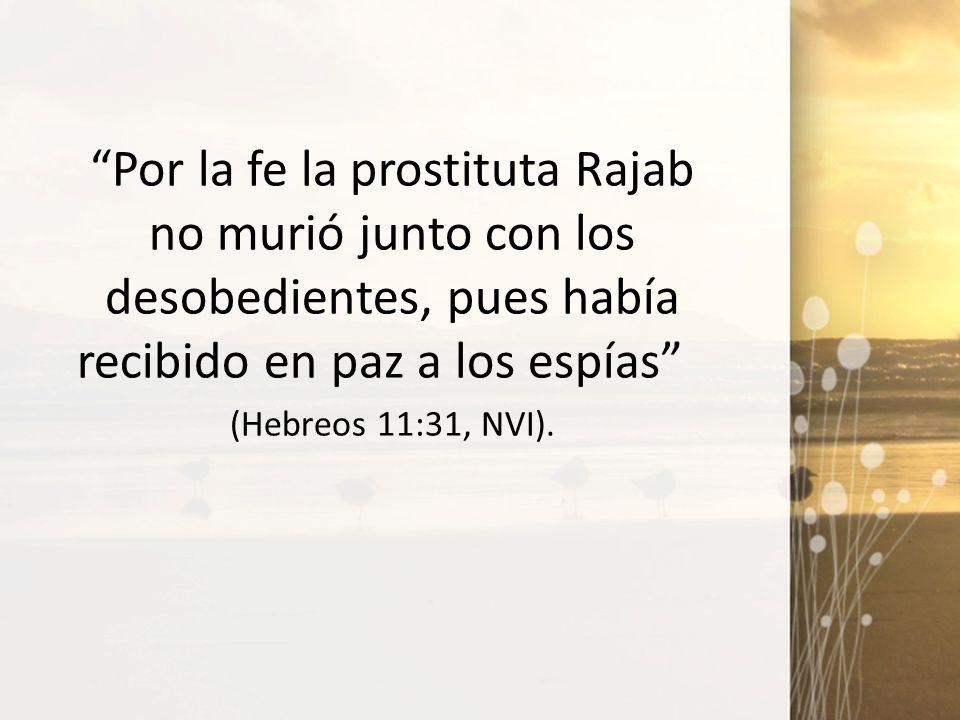 Por la fe la prostituta Rajab no murió junto con los desobedientes, pues había recibido en paz a los espías (Hebreos 11:31, NVI).