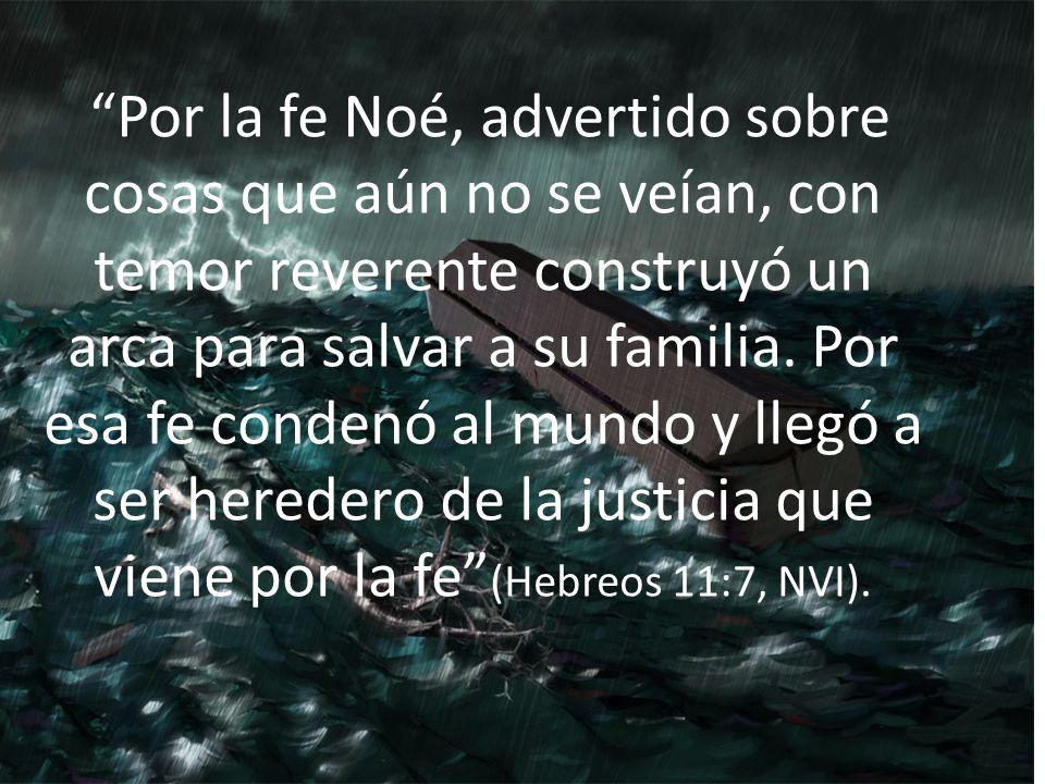 Por la fe Noé, advertido sobre cosas que aún no se veían, con temor reverente construyó un arca para salvar a su familia. Por esa fe condenó al mundo