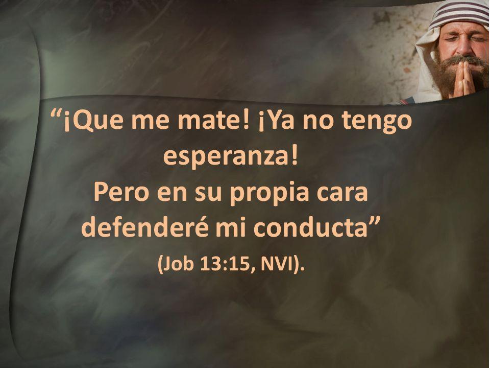 ¡Que me mate! ¡Ya no tengo esperanza! Pero en su propia cara defenderé mi conducta (Job 13:15, NVI).