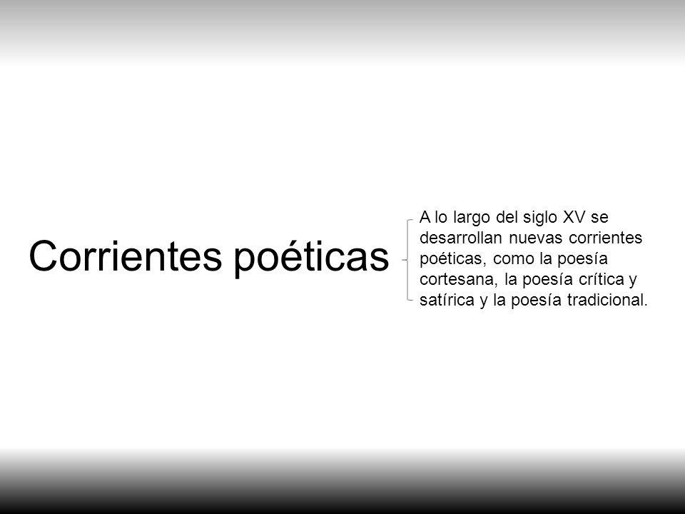 Corrientes poéticas A lo largo del siglo XV se desarrollan nuevas corrientes poéticas, como la poesía cortesana, la poesía crítica y satírica y la poe
