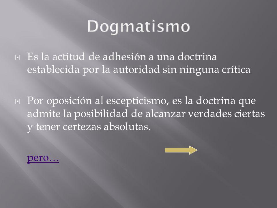 Es la actitud de adhesión a una doctrina establecida por la autoridad sin ninguna crítica Por oposición al escepticismo, es la doctrina que admite la