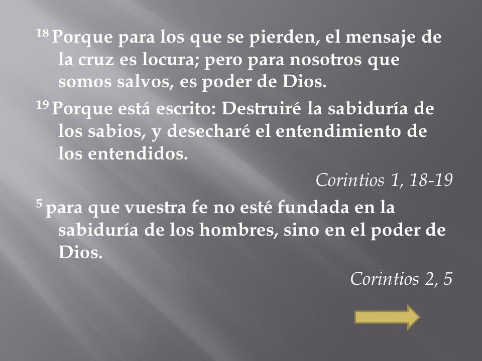 18 Porque para los que se pierden, el mensaje de la cruz es locura; pero para nosotros que somos salvos, es poder de Dios. 19 Porque está escrito: Des