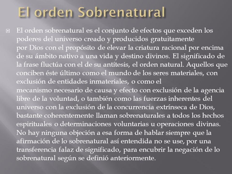 El orden sobrenatural es el conjunto de efectos que exceden los poderes del universo creado y producidos gratuitamente por Dios con el propósito de el