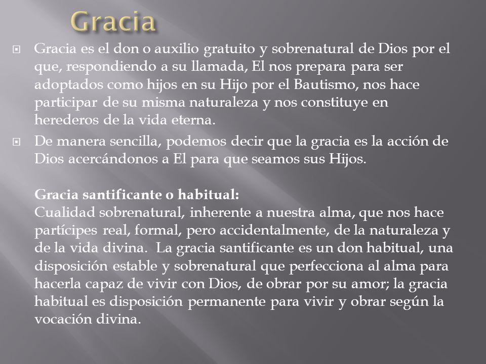 Gracia es el don o auxilio gratuito y sobrenatural de Dios por el que, respondiendo a su llamada, El nos prepara para ser adoptados como hijos en su H